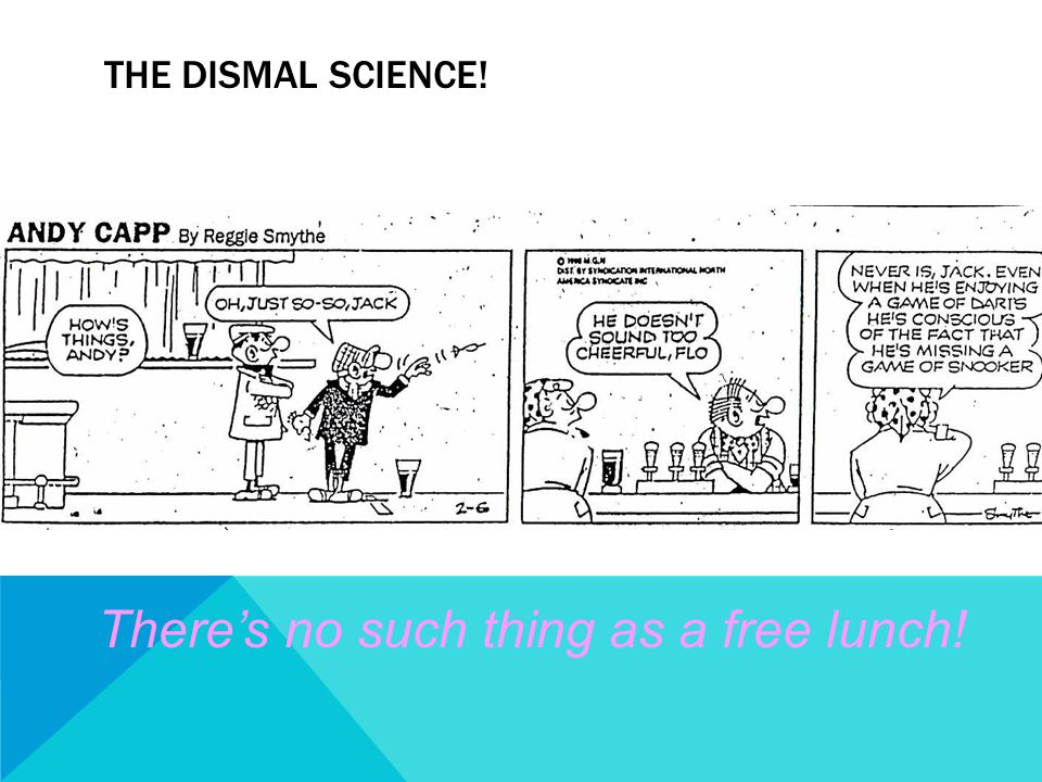 THE DISMAL SCIENCE! There's no such thing as a free lunch!