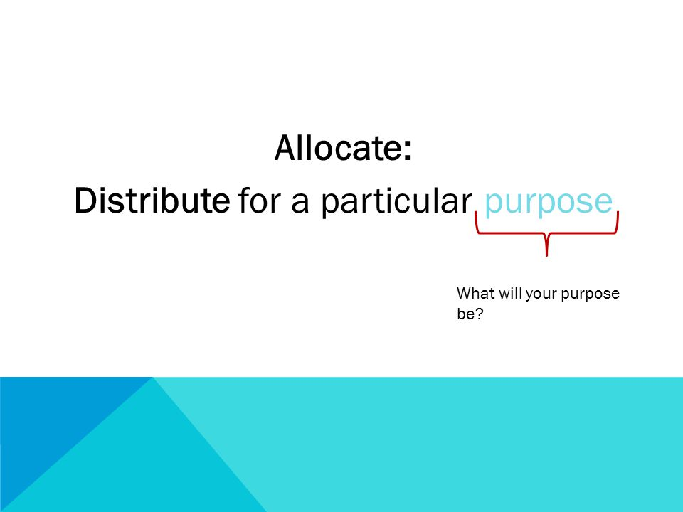 Allocate: Distribute for a particular purpose What will your purpose be?