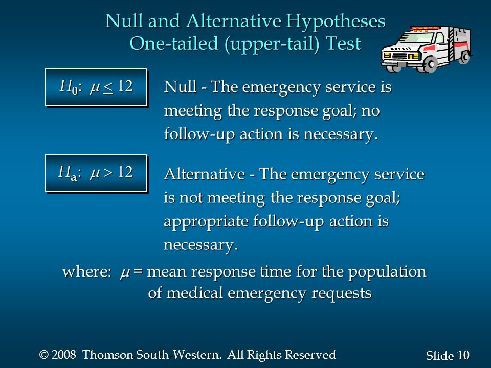 10 Slide © 2008 Thomson South-Western. All Rights Reserved Null and Alternative Hypotheses One-tailed (upper-tail) Test Null - The emergency service i