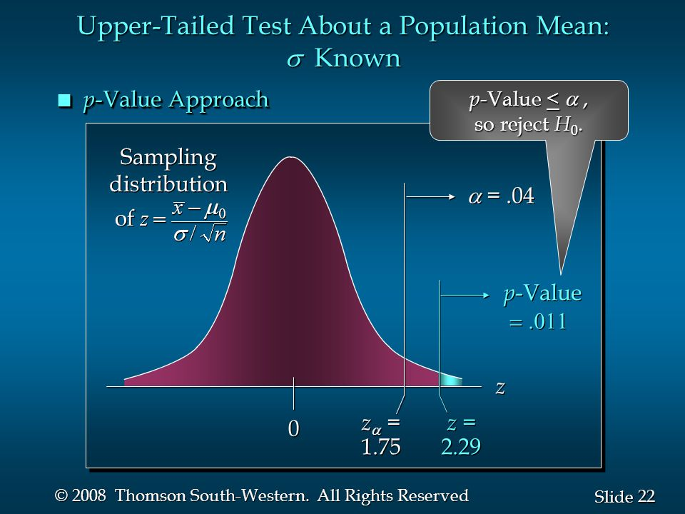 22 Slide © 2008 Thomson South-Western. All Rights Reserved n p -Value Approach p -Value  p -Value  0 0 z  = 1.75 z  = 1.75  =.04 z z