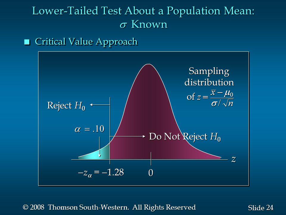 24 Slide © 2008 Thomson South-Western. All Rights Reserved  0 0  z  =  1.28 Reject H 0 Do Not Reject H 0 z Sampling distribution of Samplin