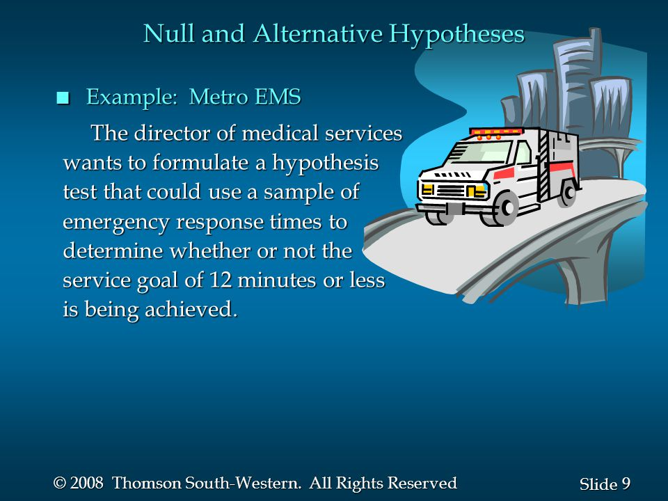 9 9 Slide © 2008 Thomson South-Western. All Rights Reserved The director of medical services The director of medical services wants to formulate a hyp