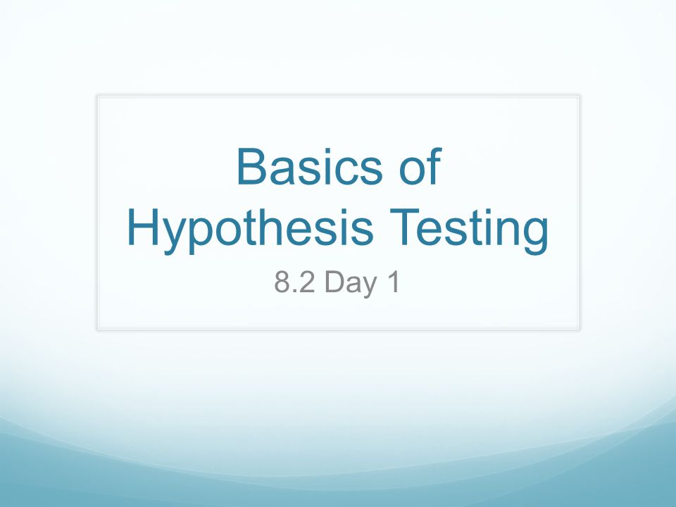 Basics of Hypothesis Testing 8.2 Day 1