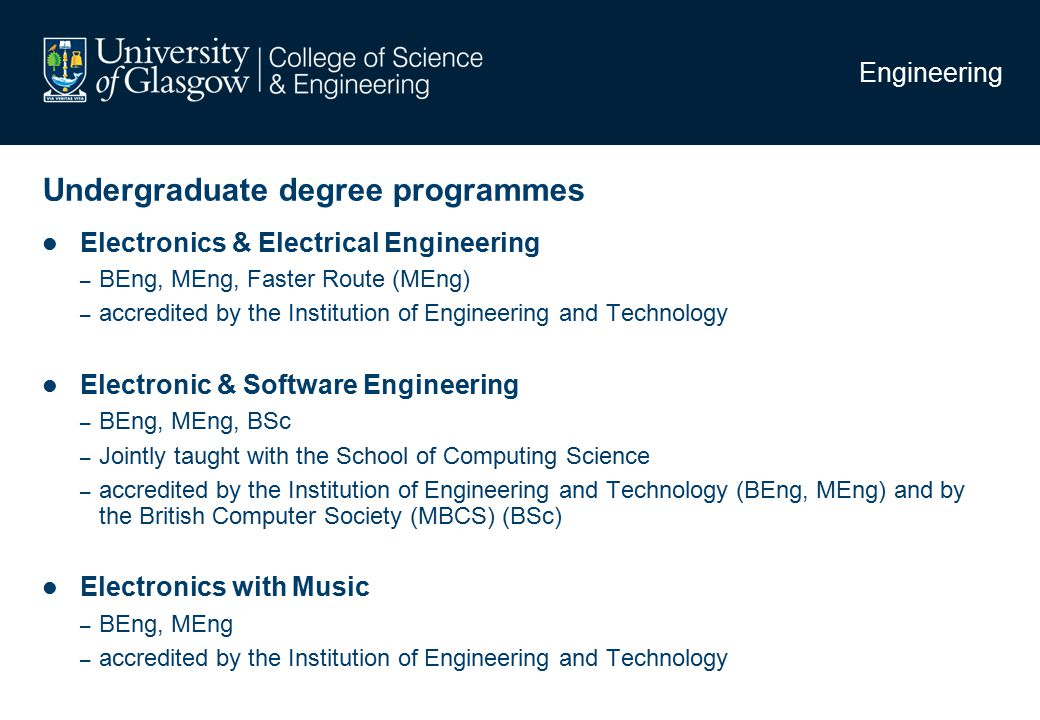 Undergraduate degree programmes Engineering Electronics & Electrical Engineering – BEng, MEng, Faster Route (MEng) – accredited by the Institution of Engineering and Technology Electronic & Software Engineering – BEng, MEng, BSc – Jointly taught with the School of Computing Science – accredited by the Institution of Engineering and Technology (BEng, MEng) and by the British Computer Society (MBCS) (BSc) Electronics with Music – BEng, MEng – accredited by the Institution of Engineering and Technology