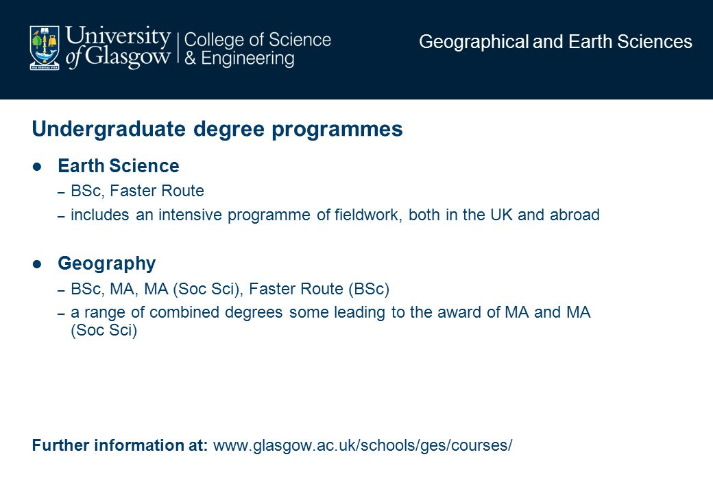 Undergraduate degree programmes Earth Science – BSc, Faster Route – includes an intensive programme of fieldwork, both in the UK and abroad Geography – BSc, MA, MA (Soc Sci), Faster Route (BSc) – a range of combined degrees some leading to the award of MA and MA (Soc Sci) Further information at: www.glasgow.ac.uk/schools/ges/courses/ Geographical and Earth Sciences