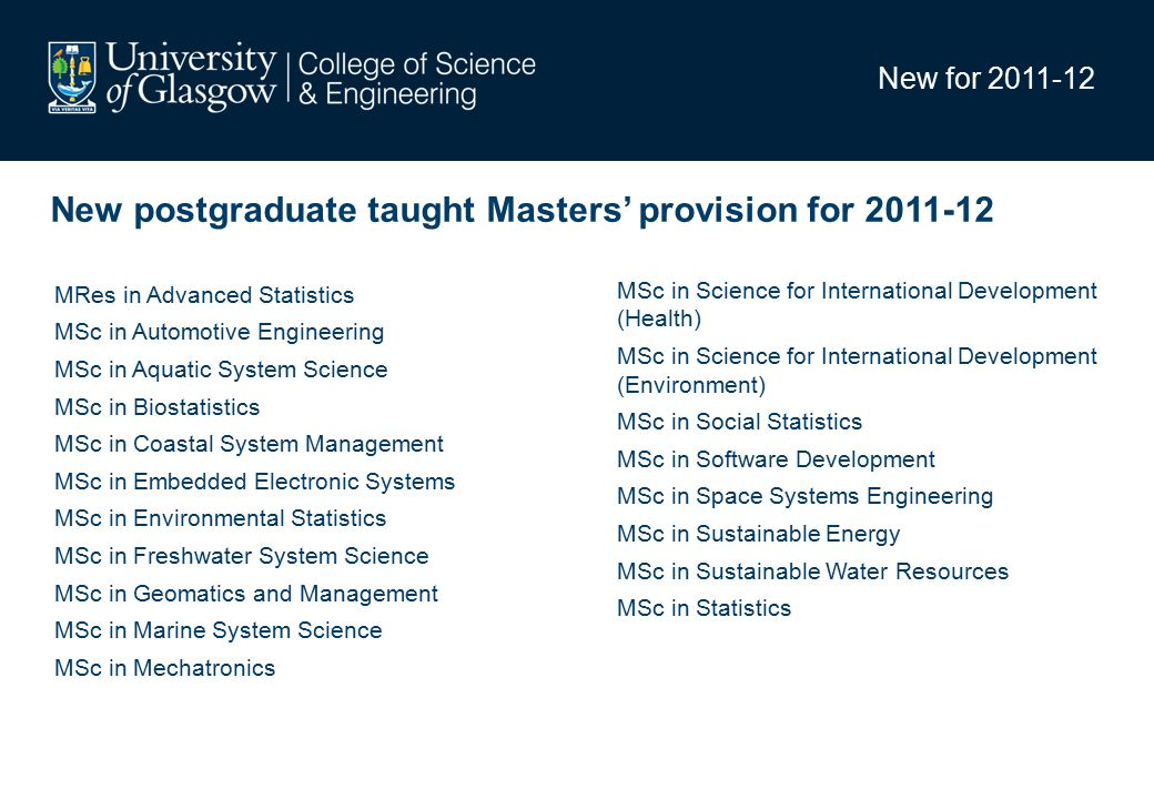 New for 2011-12 New postgraduate taught Masters' provision for 2011-12 MSc in Science for International Development (Health) MSc in Science for International Development (Environment) MSc in Social Statistics MSc in Software Development MSc in Space Systems Engineering MSc in Sustainable Energy MSc in Sustainable Water Resources MSc in Statistics MRes in Advanced Statistics MSc in Automotive Engineering MSc in Aquatic System Science MSc in Biostatistics MSc in Coastal System Management MSc in Embedded Electronic Systems MSc in Environmental Statistics MSc in Freshwater System Science MSc in Geomatics and Management MSc in Marine System Science MSc in Mechatronics