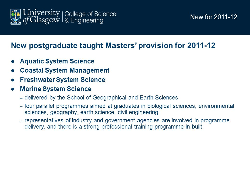 New for 2011-12 New postgraduate taught Masters' provision for 2011-12 Aquatic System Science Coastal System Management Freshwater System Science Marine System Science – delivered by the School of Geographical and Earth Sciences – four parallel programmes aimed at graduates in biological sciences, environmental sciences, geography, earth science, civil engineering – representatives of industry and government agencies are involved in programme delivery, and there is a strong professional training programme in-built