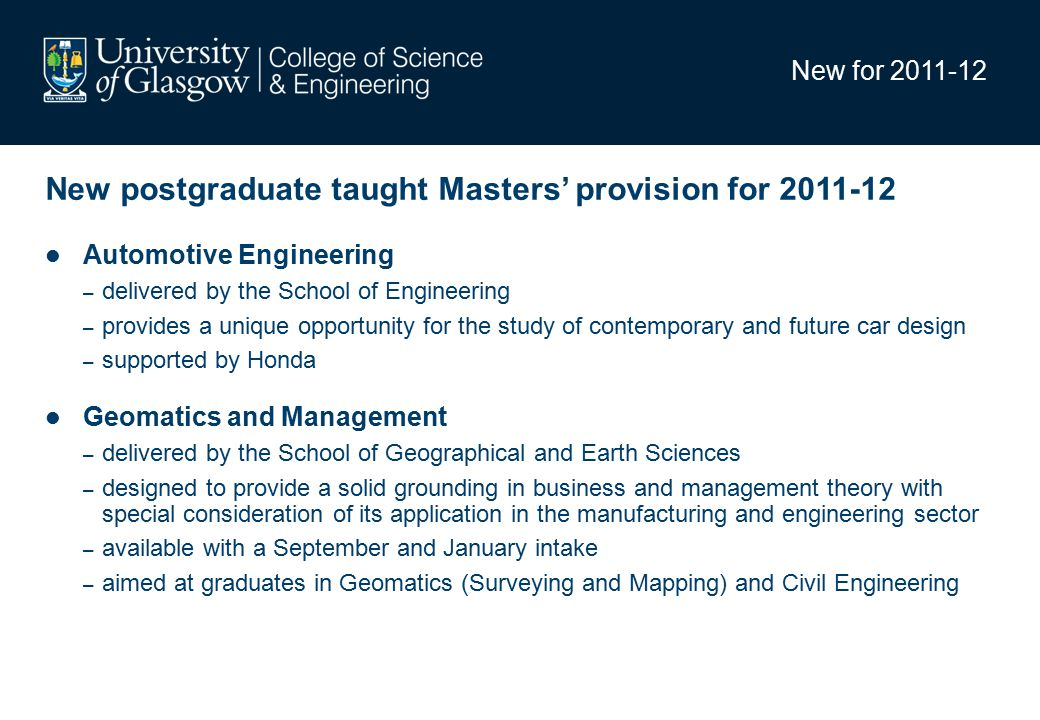 New for 2011-12 New postgraduate taught Masters' provision for 2011-12 Automotive Engineering – delivered by the School of Engineering – provides a unique opportunity for the study of contemporary and future car design – supported by Honda Geomatics and Management – delivered by the School of Geographical and Earth Sciences – designed to provide a solid grounding in business and management theory with special consideration of its application in the manufacturing and engineering sector – available with a September and January intake – aimed at graduates in Geomatics (Surveying and Mapping) and Civil Engineering