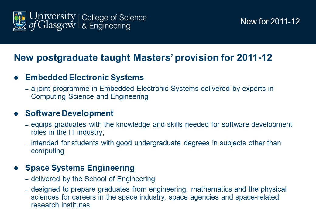 New for 2011-12 New postgraduate taught Masters' provision for 2011-12 Embedded Electronic Systems – a joint programme in Embedded Electronic Systems delivered by experts in Computing Science and Engineering Software Development – equips graduates with the knowledge and skills needed for software development roles in the IT industry; – intended for students with good undergraduate degrees in subjects other than computing Space Systems Engineering – delivered by the School of Engineering – designed to prepare graduates from engineering, mathematics and the physical sciences for careers in the space industry, space agencies and space-related research institutes