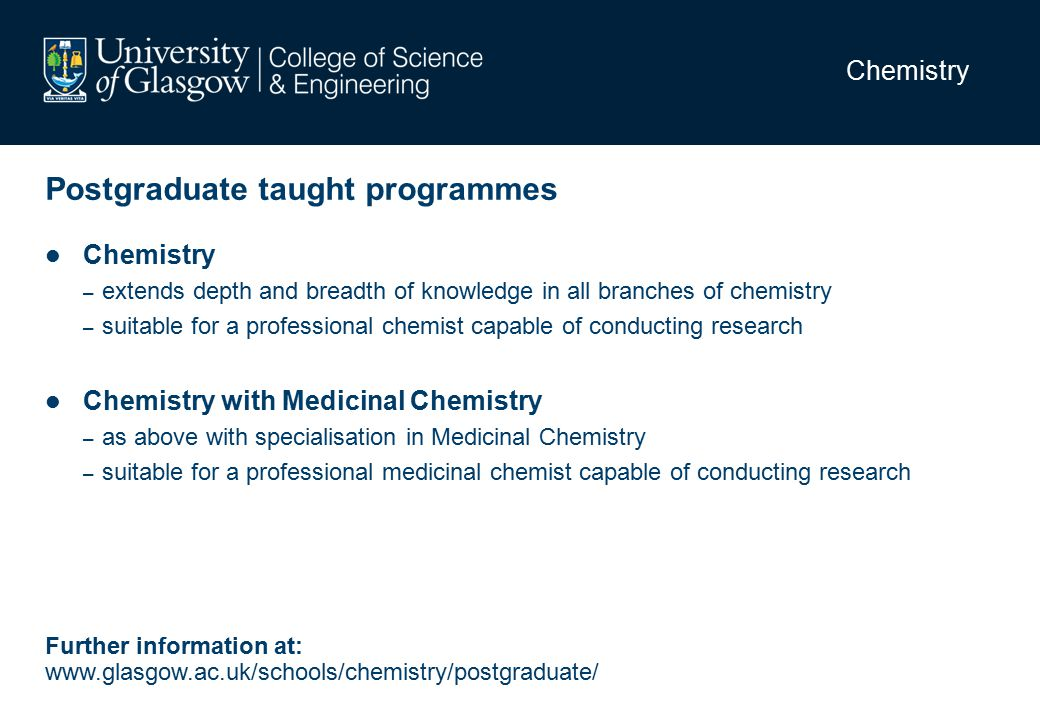Chemistry Postgraduate taught programmes Chemistry – extends depth and breadth of knowledge in all branches of chemistry – suitable for a professional chemist capable of conducting research Chemistry with Medicinal Chemistry – as above with specialisation in Medicinal Chemistry – suitable for a professional medicinal chemist capable of conducting research Further information at: www.glasgow.ac.uk/schools/chemistry/postgraduate/