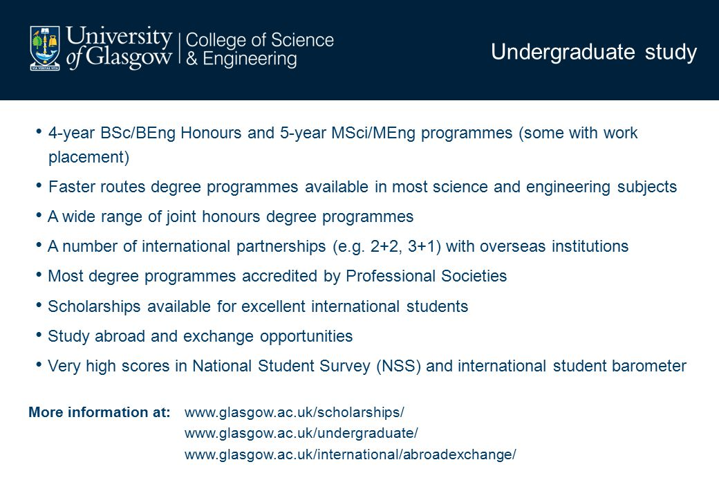 Undergraduate study 4-year BSc/BEng Honours and 5-year MSci/MEng programmes (some with work placement) Faster routes degree programmes available in most science and engineering subjects A wide range of joint honours degree programmes A number of international partnerships (e.g.