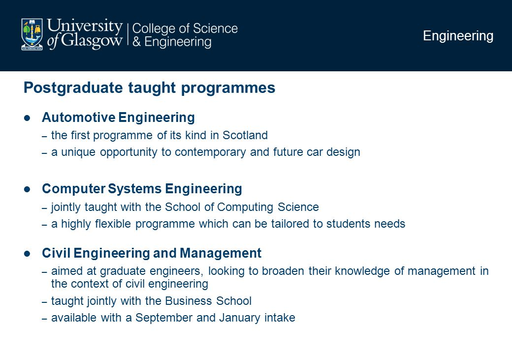Engineering Postgraduate taught programmes Automotive Engineering – the first programme of its kind in Scotland – a unique opportunity to contemporary and future car design Computer Systems Engineering – jointly taught with the School of Computing Science – a highly flexible programme which can be tailored to students needs Civil Engineering and Management – aimed at graduate engineers, looking to broaden their knowledge of management in the context of civil engineering – taught jointly with the Business School – available with a September and January intake