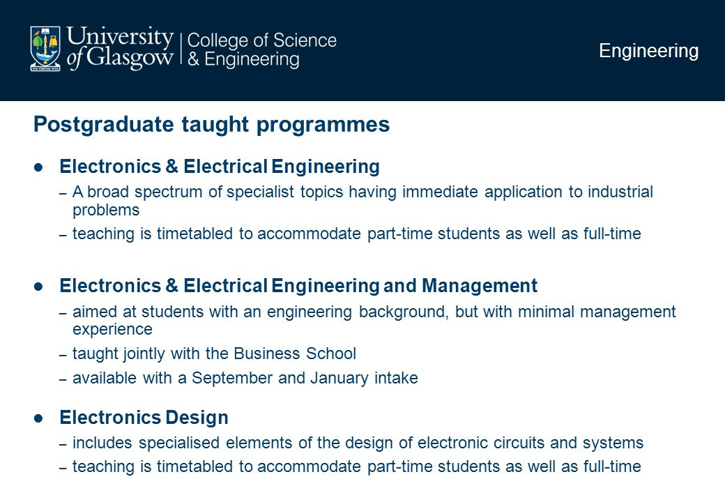 Engineering Postgraduate taught programmes Electronics & Electrical Engineering – A broad spectrum of specialist topics having immediate application to industrial problems – teaching is timetabled to accommodate part-time students as well as full-time Electronics & Electrical Engineering and Management – aimed at students with an engineering background, but with minimal management experience – taught jointly with the Business School – available with a September and January intake Electronics Design – includes specialised elements of the design of electronic circuits and systems – teaching is timetabled to accommodate part-time students as well as full-time