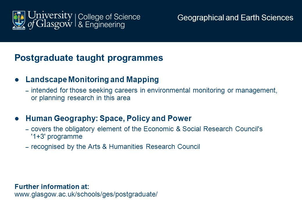 Postgraduate taught programmes Landscape Monitoring and Mapping – intended for those seeking careers in environmental monitoring or management, or planning research in this area Human Geography: Space, Policy and Power – covers the obligatory element of the Economic & Social Research Council s 1+3 programme – recognised by the Arts & Humanities Research Council Further information at: www.glasgow.ac.uk/schools/ges/postgraduate/ Geographical and Earth Sciences