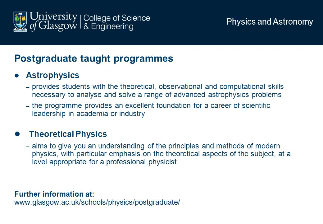 Physics and Astronomy Postgraduate taught programmes Astrophysics – provides students with the theoretical, observational and computational skills necessary to analyse and solve a range of advanced astrophysics problems – the programme provides an excellent foundation for a career of scientific leadership in academia or industry Theoretical Physics – aims to give you an understanding of the principles and methods of modern physics, with particular emphasis on the theoretical aspects of the subject, at a level appropriate for a professional physicist Further information at: www.glasgow.ac.uk/schools/physics/postgraduate/