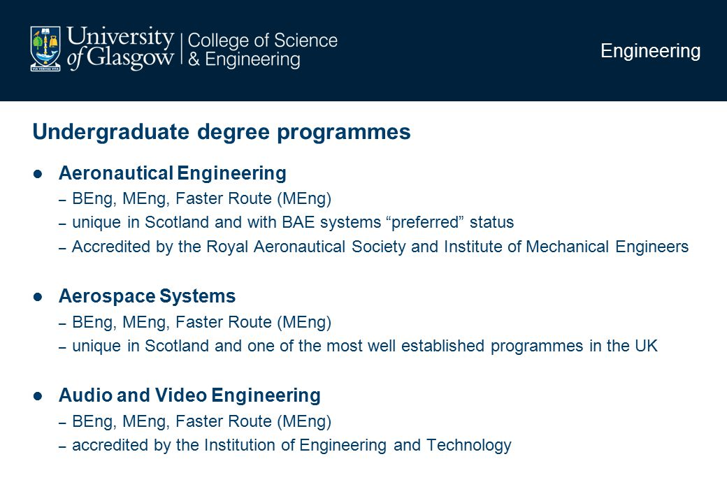 Undergraduate degree programmes Engineering Aeronautical Engineering – BEng, MEng, Faster Route (MEng) – unique in Scotland and with BAE systems preferred status – Accredited by the Royal Aeronautical Society and Institute of Mechanical Engineers Aerospace Systems – BEng, MEng, Faster Route (MEng) – unique in Scotland and one of the most well established programmes in the UK Audio and Video Engineering – BEng, MEng, Faster Route (MEng) – accredited by the Institution of Engineering and Technology
