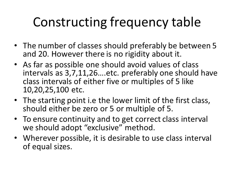 Constructing frequency table The number of classes should preferably be between 5 and 20. However there is no rigidity about it. As far as possible on