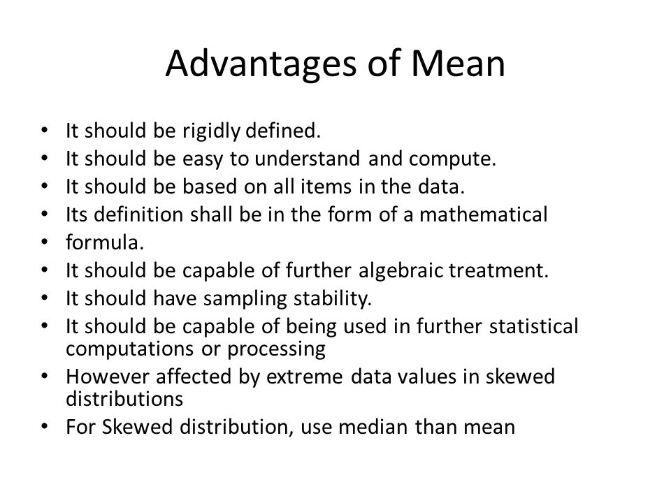 Advantages of Mean It should be rigidly defined. It should be easy to understand and compute. It should be based on all items in the data. Its definit
