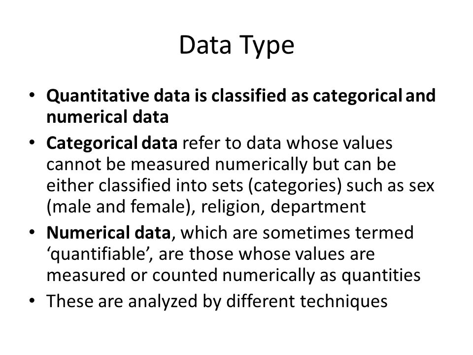 Data Type Quantitative data is classified as categorical and numerical data Categorical data refer to data whose values cannot be measured numerically