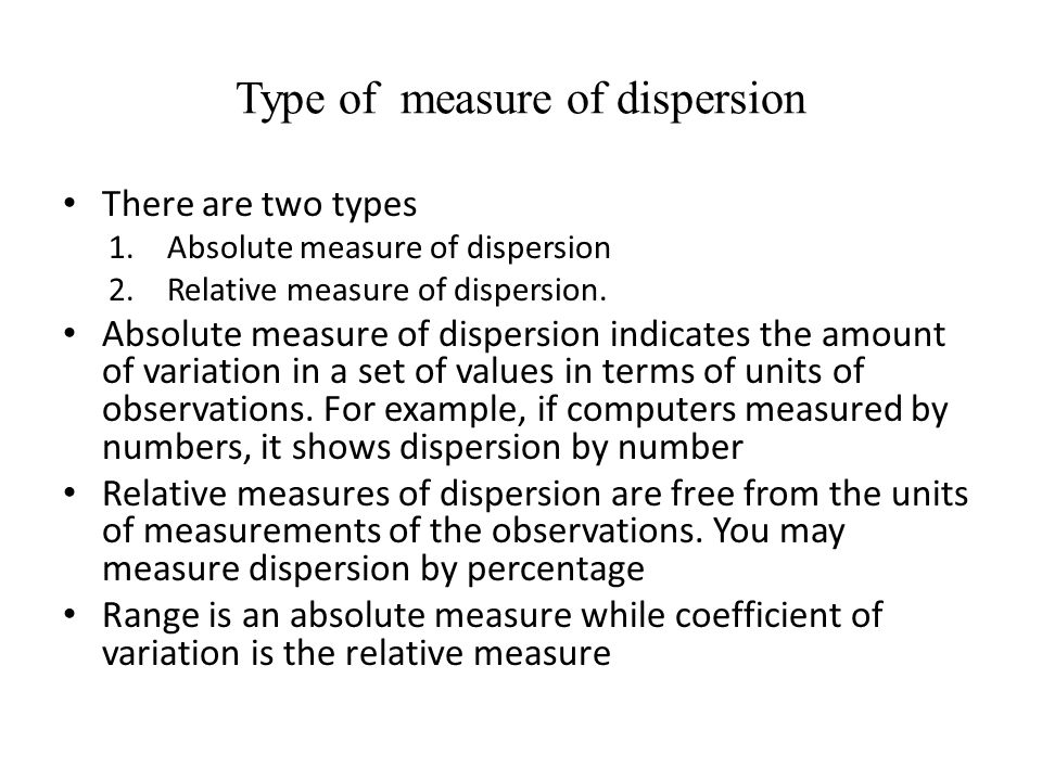 Type of measure of dispersion There are two types 1.Absolute measure of dispersion 2.Relative measure of dispersion. Absolute measure of dispersion in