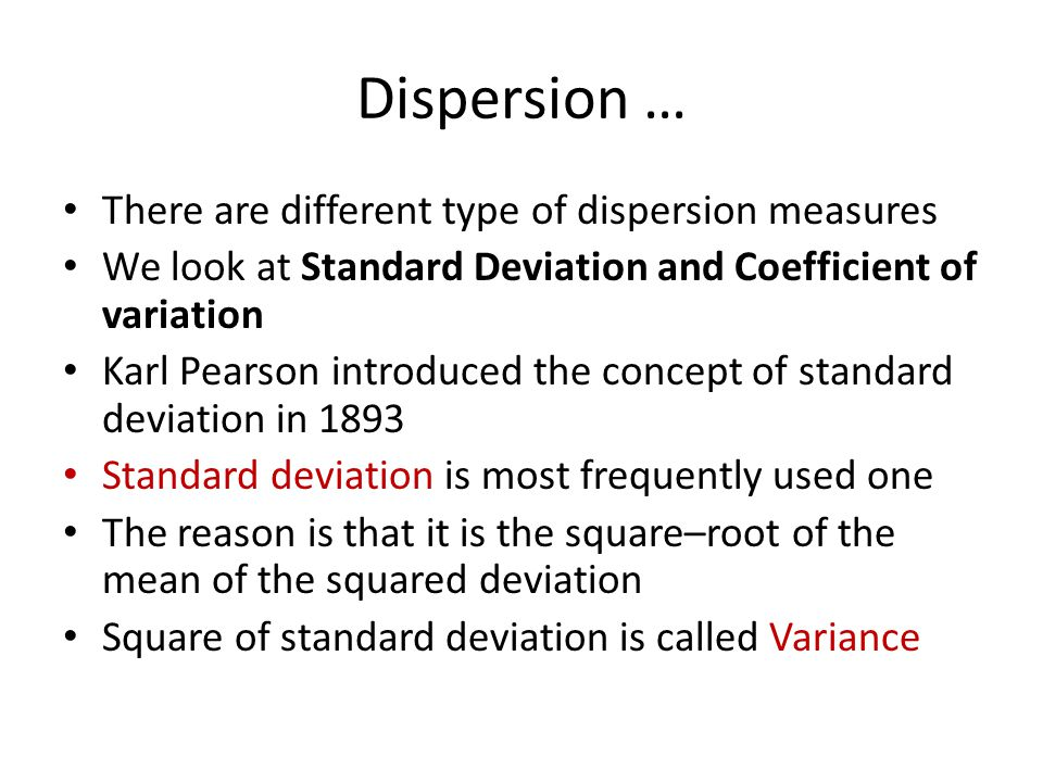 Dispersion … There are different type of dispersion measures We look at Standard Deviation and Coefficient of variation Karl Pearson introduced the co