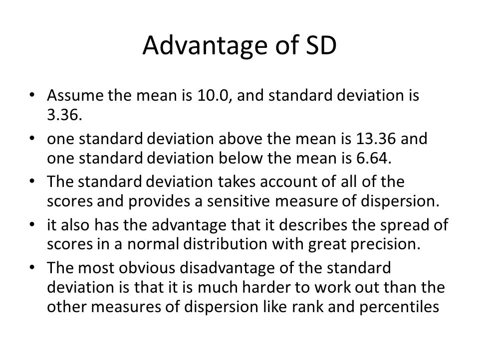 Advantage of SD Assume the mean is 10.0, and standard deviation is 3.36. one standard deviation above the mean is 13.36 and one standard deviation bel