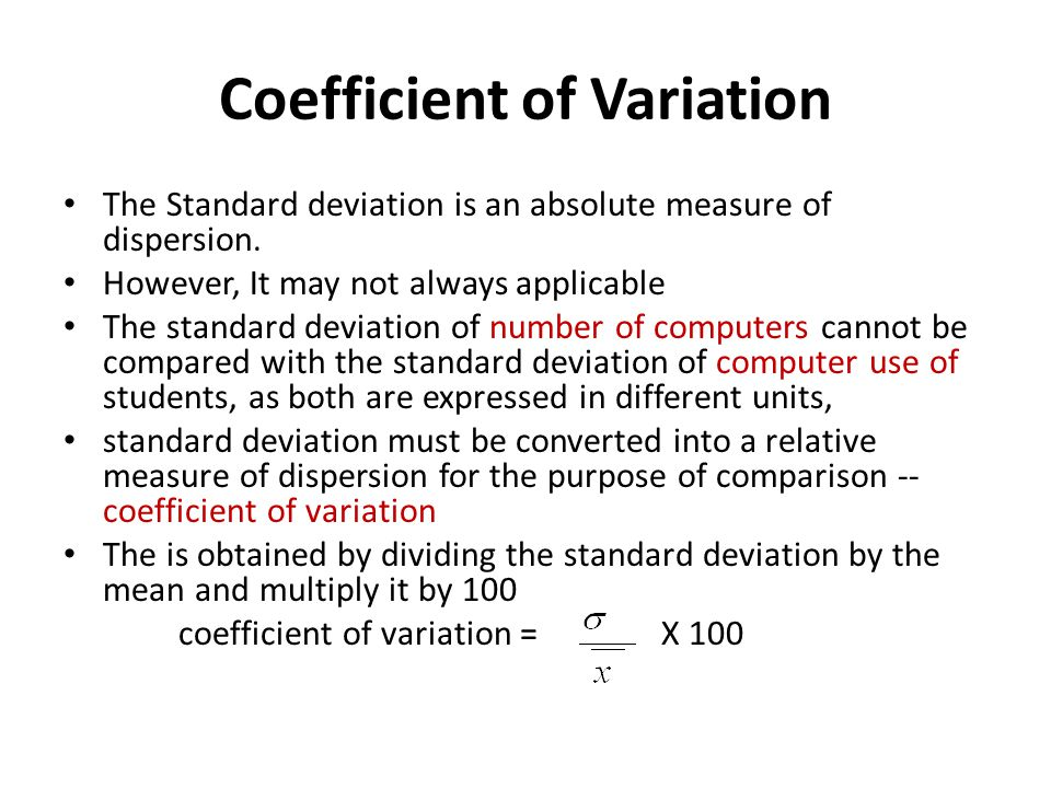 Coefficient of Variation The Standard deviation is an absolute measure of dispersion. However, It may not always applicable The standard deviation of