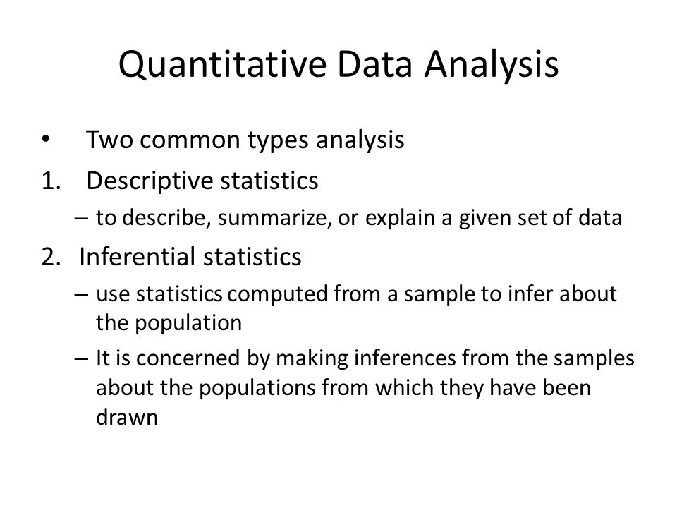 Quantitative Data Analysis Two common types analysis 1.Descriptive statistics – to describe, summarize, or explain a given set of data 2.Inferential s