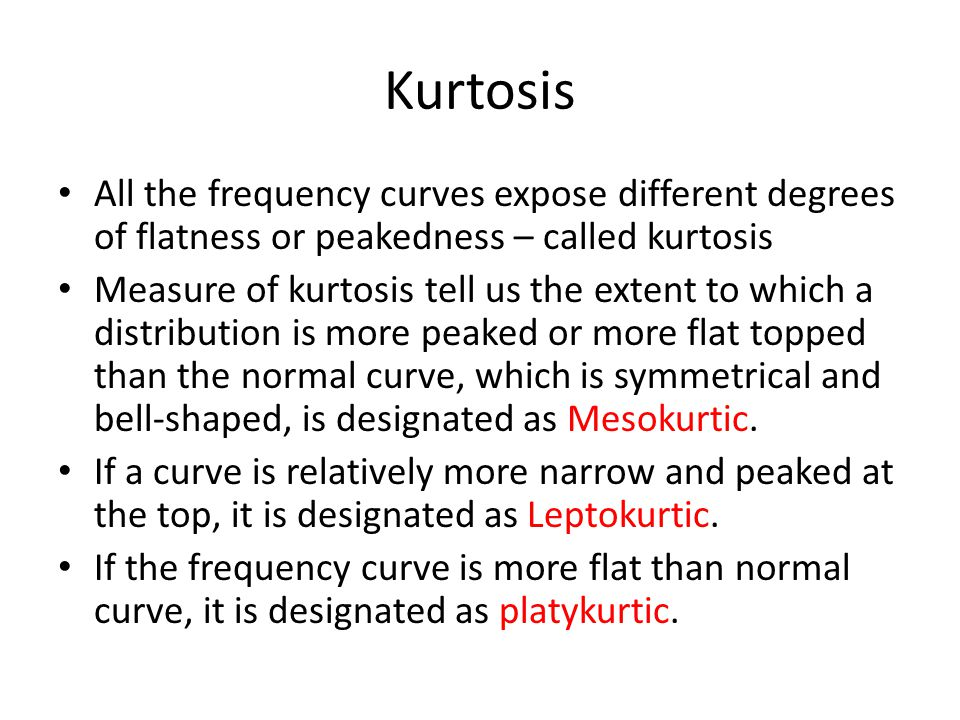 Kurtosis All the frequency curves expose different degrees of flatness or peakedness – called kurtosis Measure of kurtosis tell us the extent to which