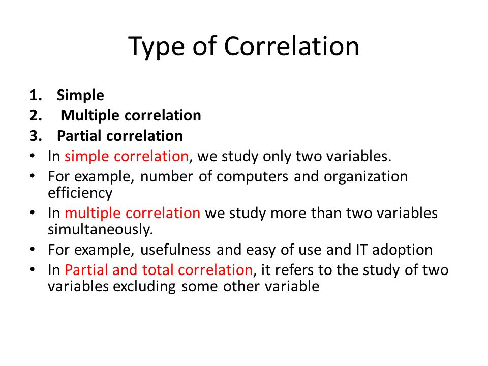 Type of Correlation 1.Simple 2. Multiple correlation 3.Partial correlation In simple correlation, we study only two variables. For example, number of