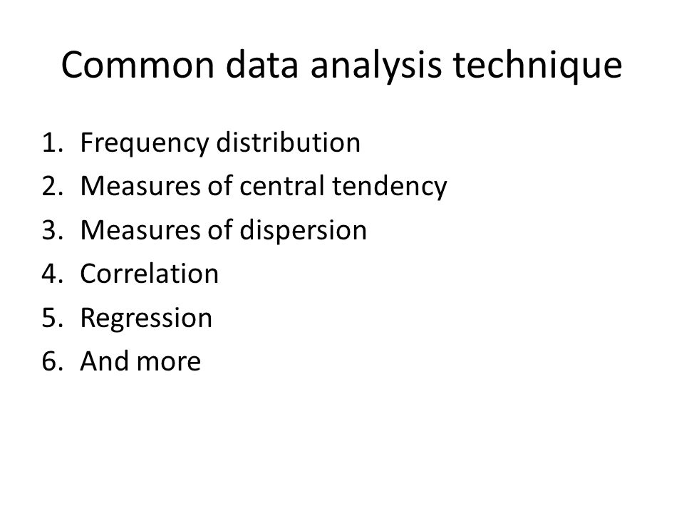 Common data analysis technique 1.Frequency distribution 2.Measures of central tendency 3.Measures of dispersion 4.Correlation 5.Regression 6.And more