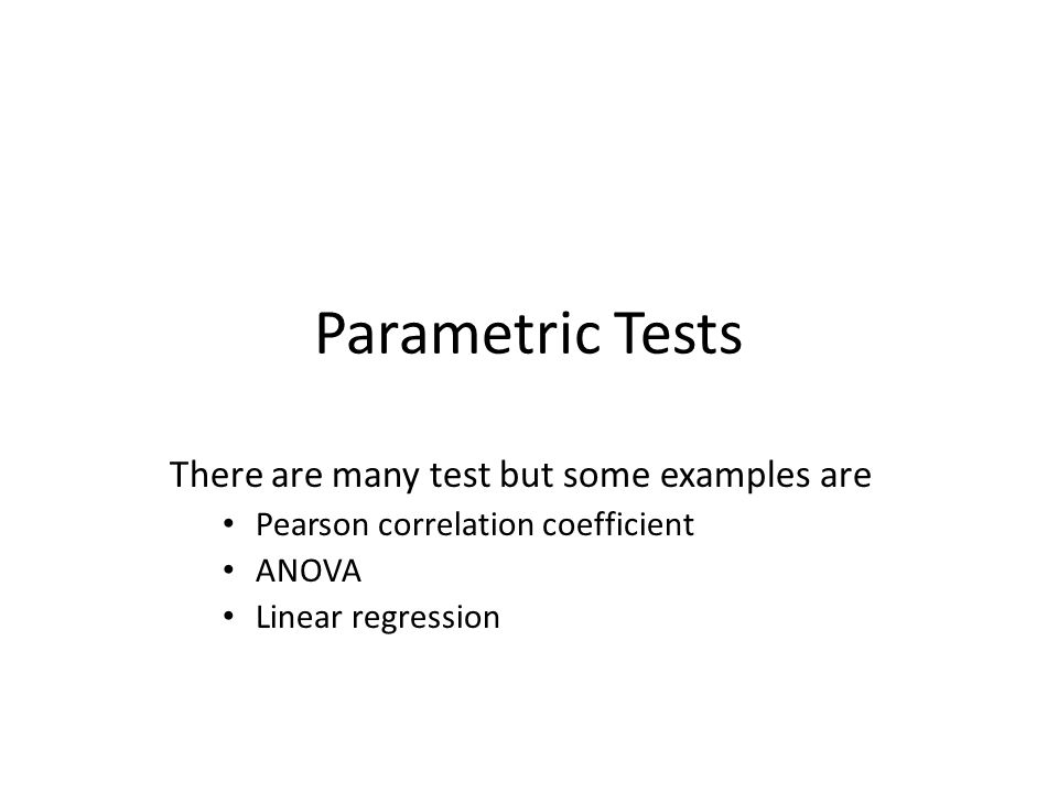 Parametric Tests There are many test but some examples are Pearson correlation coefficient ANOVA Linear regression