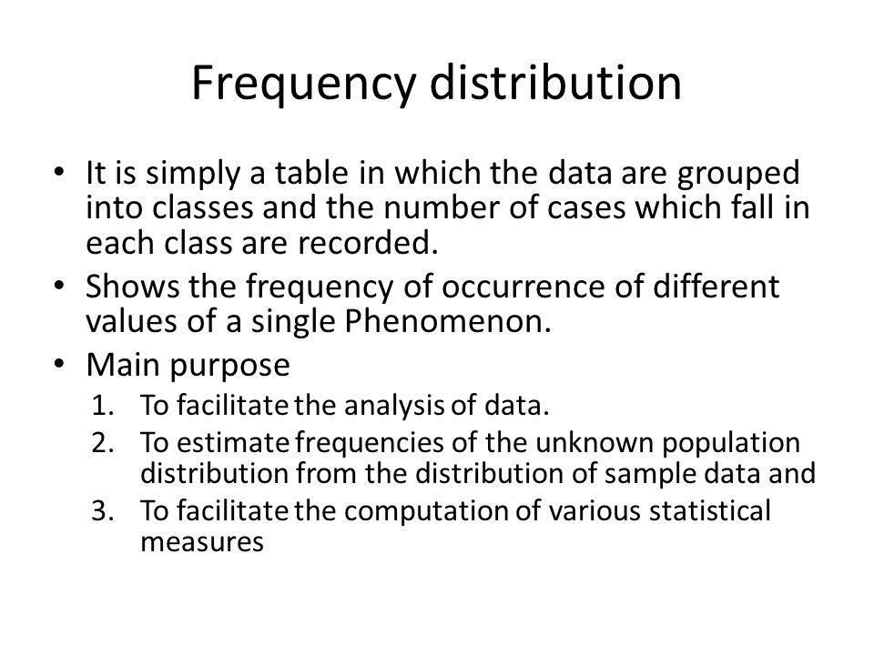 Frequency distribution It is simply a table in which the data are grouped into classes and the number of cases which fall in each class are recorded.