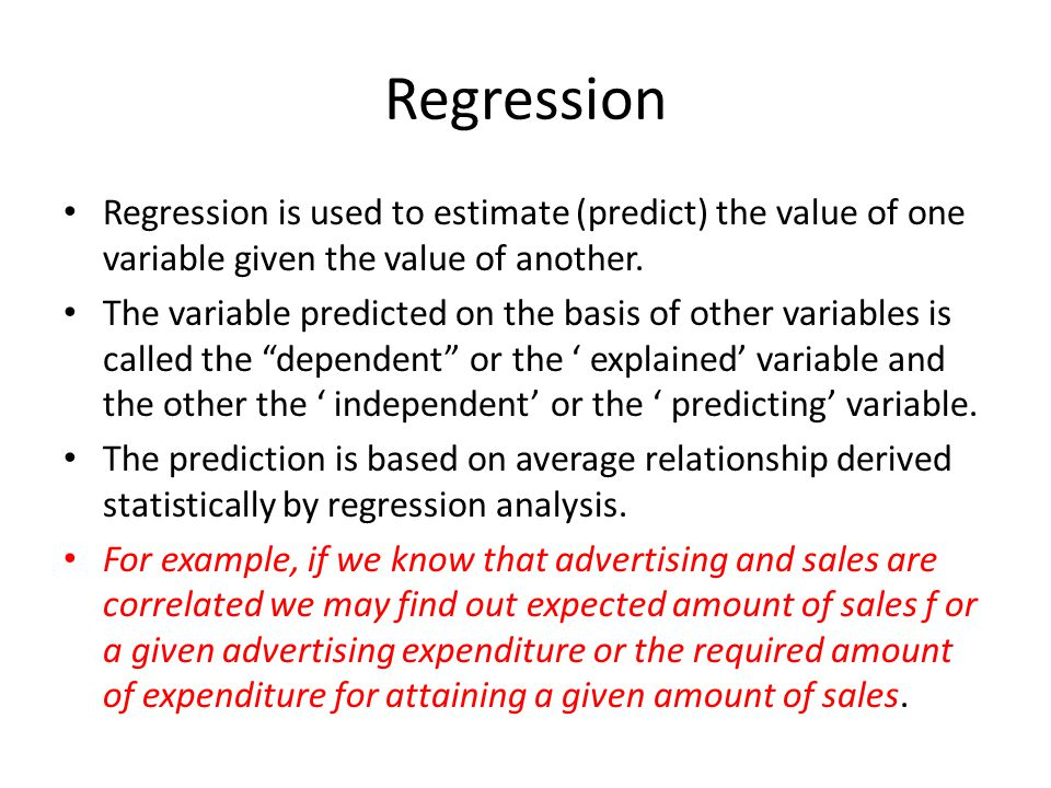 Regression Regression is used to estimate (predict) the value of one variable given the value of another. The variable predicted on the basis of other