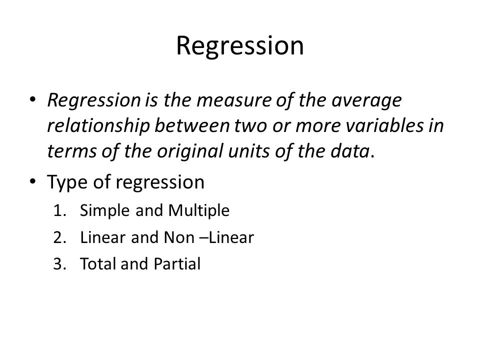 Regression Regression is the measure of the average relationship between two or more variables in terms of the original units of the data. Type of reg