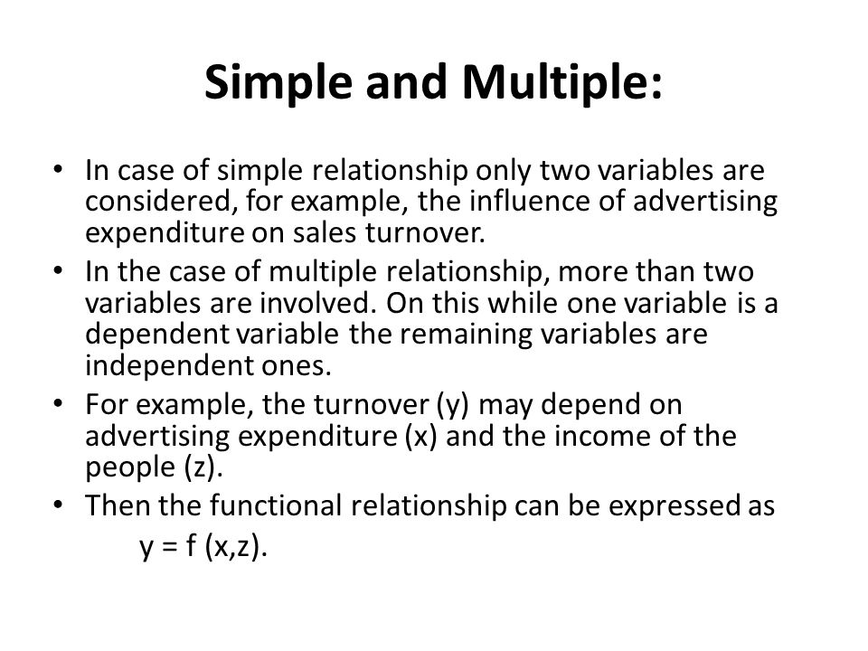 Simple and Multiple: In case of simple relationship only two variables are considered, for example, the influence of advertising expenditure on sales