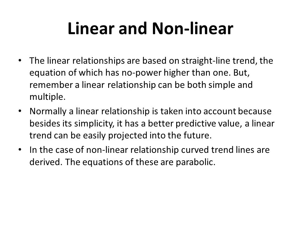 Linear and Non-linear The linear relationships are based on straight-line trend, the equation of which has no-power higher than one. But, remember a l