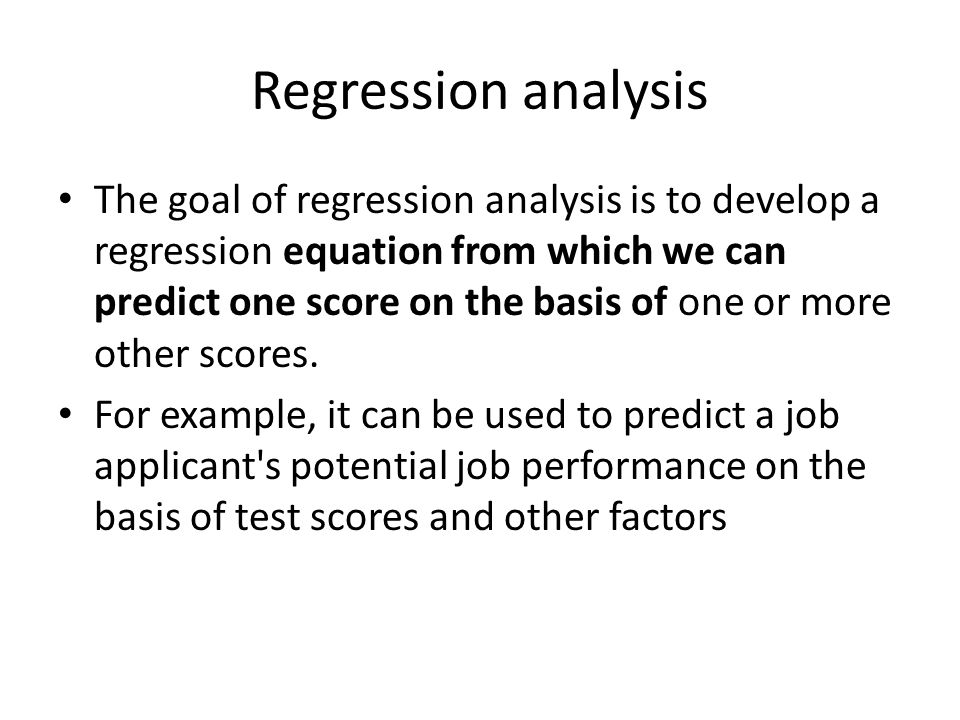 Regression analysis The goal of regression analysis is to develop a regression equation from which we can predict one score on the basis of one or mor