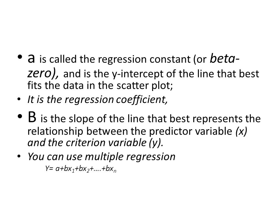 a is called the regression constant (or beta- zero), and is the y-intercept of the line that best fits the data in the scatter plot; It is the regress