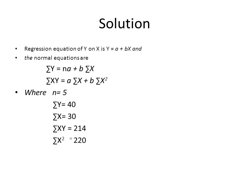 Solution Regression equation of Y on X is Y = a + bX and the normal equations are ∑Y = na + b ∑X ∑XY = a ∑X + b ∑X 2 Where n= 5 ∑Y= 40 ∑X= 30 ∑XY = 21