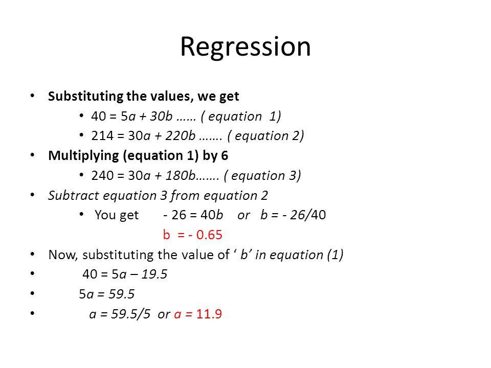 Regression Substituting the values, we get 40 = 5a + 30b …… ( equation 1) 214 = 30a + 220b ……. ( equation 2) Multiplying (equation 1) by 6 240 = 30a +
