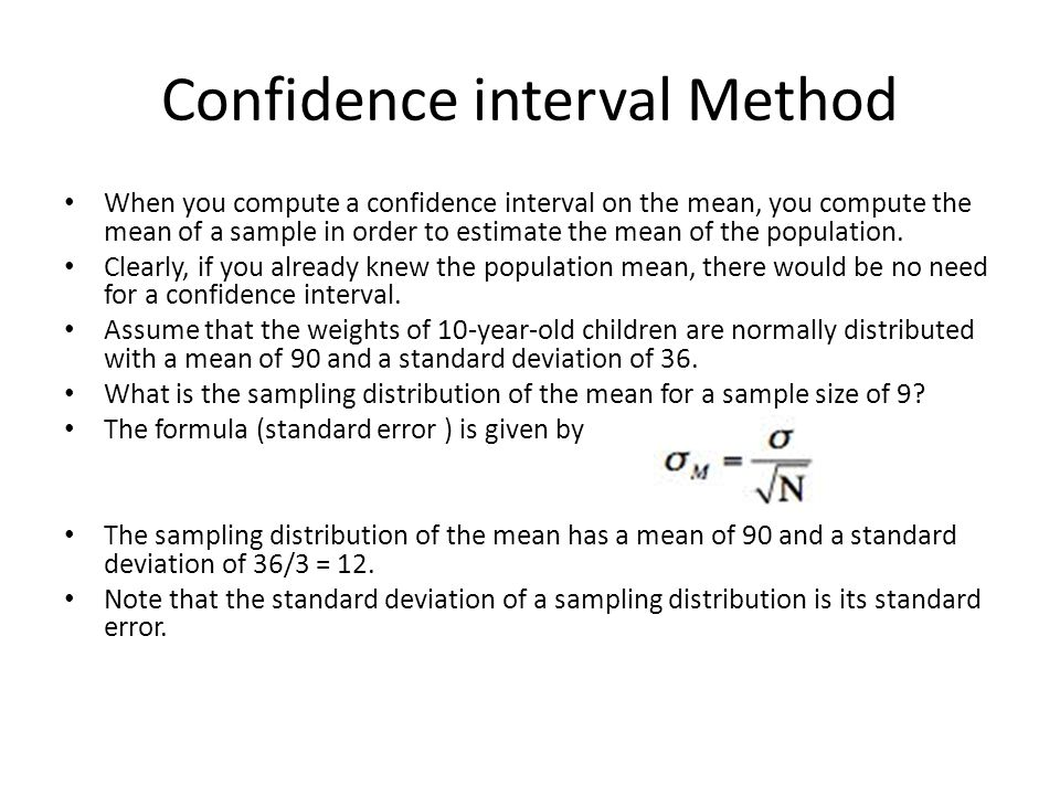 Confidence interval Method When you compute a confidence interval on the mean, you compute the mean of a sample in order to estimate the mean of the p