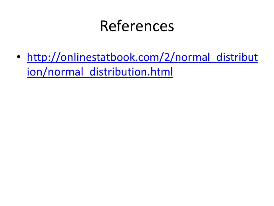 References http://onlinestatbook.com/2/normal_distribut ion/normal_distribution.html http://onlinestatbook.com/2/normal_distribut ion/normal_distribut