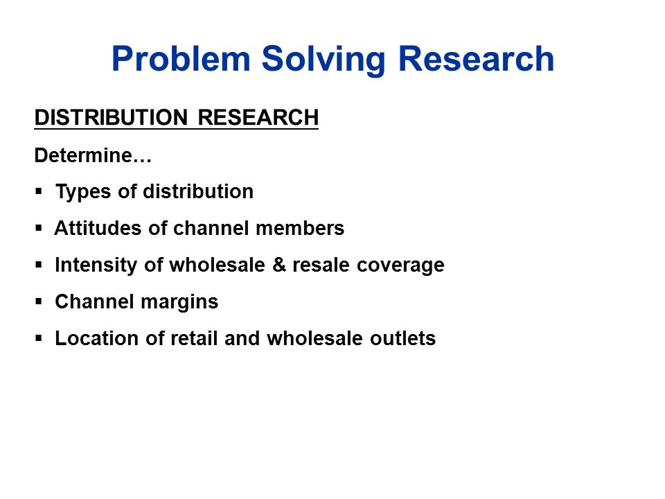 Problem Solving Research DISTRIBUTION RESEARCH Determine…  Types of distribution  Attitudes of channel members  Intensity of wholesale & resale coverage  Channel margins  Location of retail and wholesale outlets