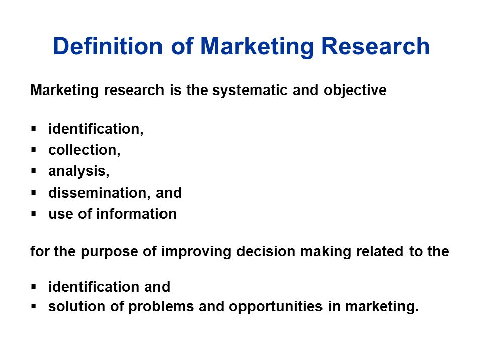Definition of Marketing Research Marketing research is the systematic and objective  identification,  collection,  analysis,  dissemination, and  use of information for the purpose of improving decision making related to the  identification and  solution of problems and opportunities in marketing.