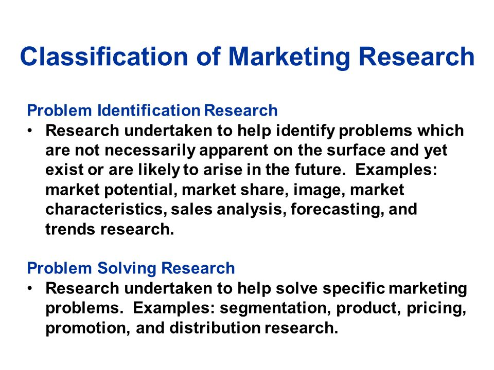 Problem Identificatio n Research Market Potential Research Market Share Research Image Research Market Characteristics Research Forecasting Research Business Trends Research Marketing Research Figure 1.3 A Classification of Marketing Research Problem Solving Research Segmentation Research Product Research Pricing Research Promotion Research Distribution Research