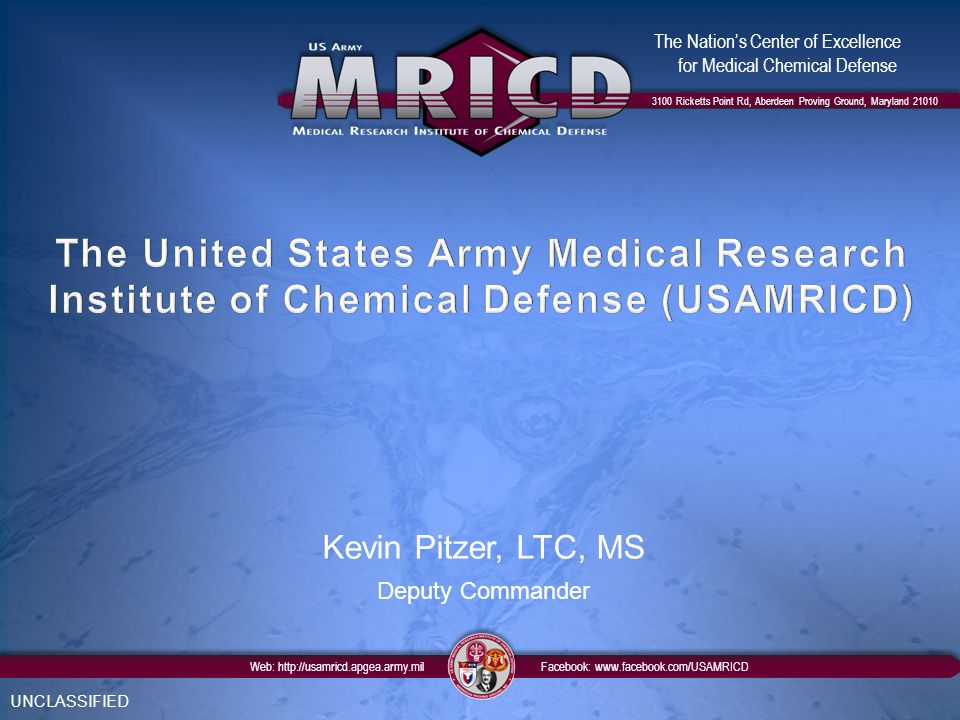 3100 Ricketts Point Rd, Aberdeen Proving Ground, Maryland 21010 The Nation's Center of Excellence for Medical Chemical Defense Web: http://usamricd.apgea.army.mil Facebook: www.facebook.com/USAMRICD UNCLASSIFIED Kevin Pitzer, LTC, MS Deputy Commander