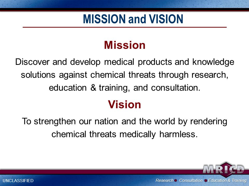 .1 UNCLASSIFIED Research Consultation Education & Training MISSION and VISION Mission Discover and develop medical products and knowledge solutions against chemical threats through research, education & training, and consultation.