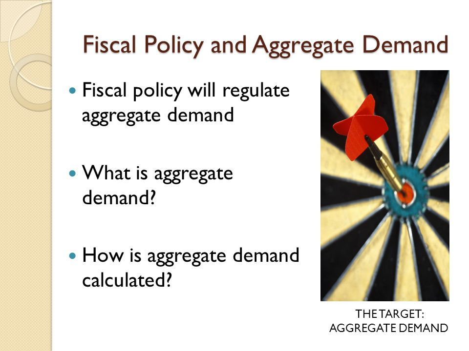 Fiscal Policy and Aggregate Demand Fiscal policy will regulate aggregate demand What is aggregate demand.