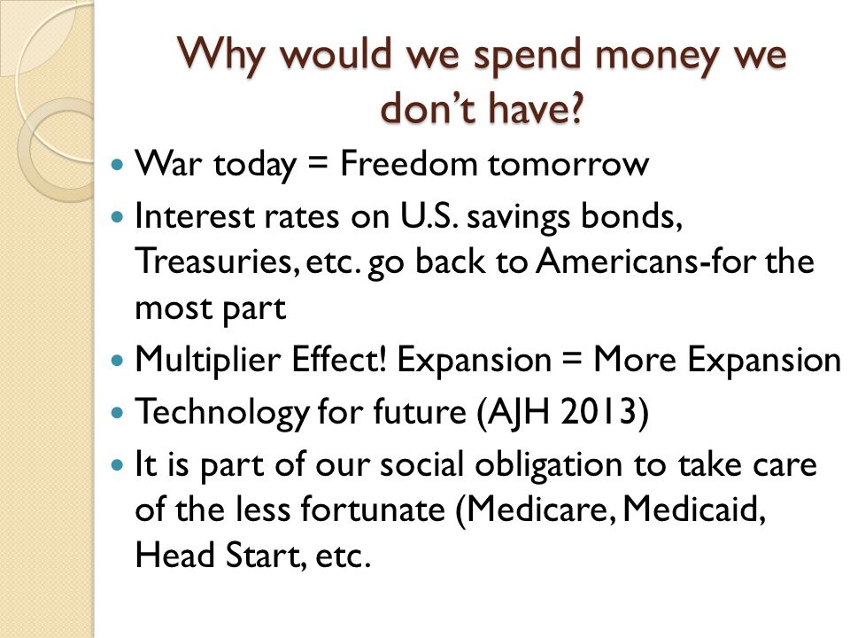 Why would we spend money we don't have. War today = Freedom tomorrow Interest rates on U.S.